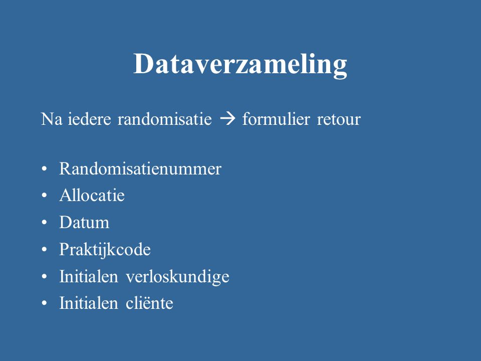 Dataverzameling Na iedere randomisatie  formulier retour Randomisatienummer Allocatie Datum Praktijkcode Initialen verloskundige Initialen cliënte