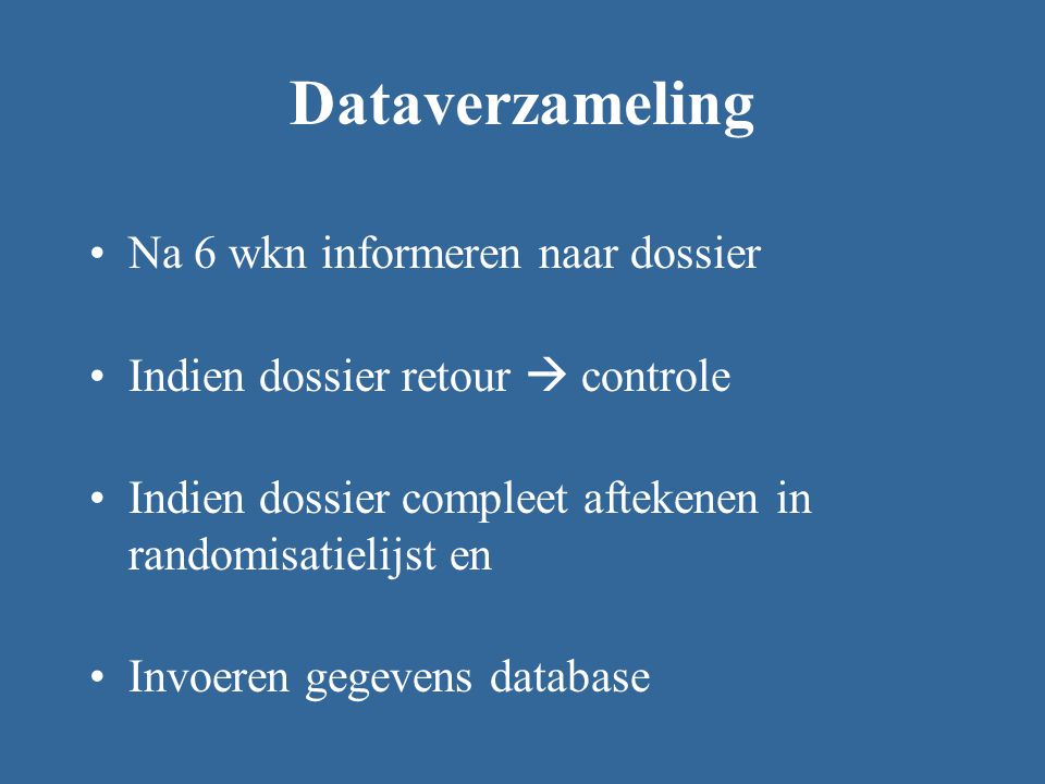 Dataverzameling Na 6 wkn informeren naar dossier Indien dossier retour  controle Indien dossier compleet aftekenen in randomisatielijst en Invoeren gegevens database