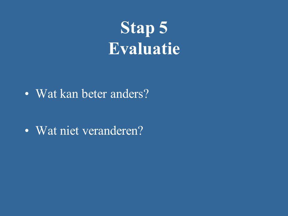 Stap 5 Evaluatie Wat kan beter anders? Wat niet veranderen?