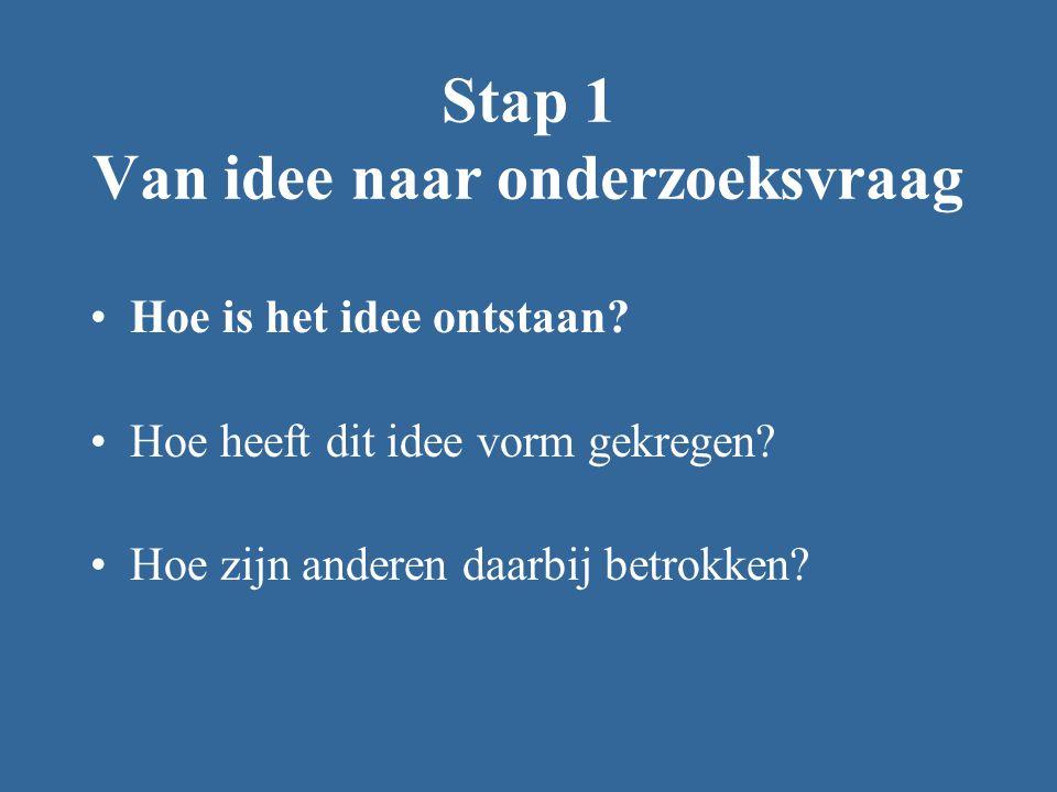 Stap 1 Van idee naar onderzoeksvraag Hoe is het idee ontstaan? Hoe heeft dit idee vorm gekregen? Hoe zijn anderen daarbij betrokken?