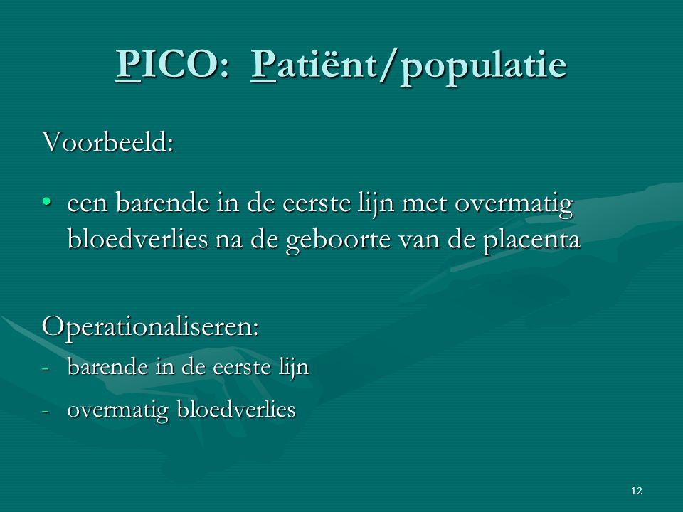 12 PICO: Patiënt/populatie Voorbeeld: een barende in de eerste lijn met overmatig bloedverlies na de geboorte van de placentaeen barende in de eerste