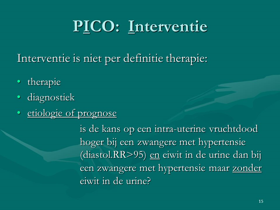 15 PICO: Interventie Interventie is niet per definitie therapie: therapietherapie diagnostiekdiagnostiek etiologie of prognoseetiologie of prognose is