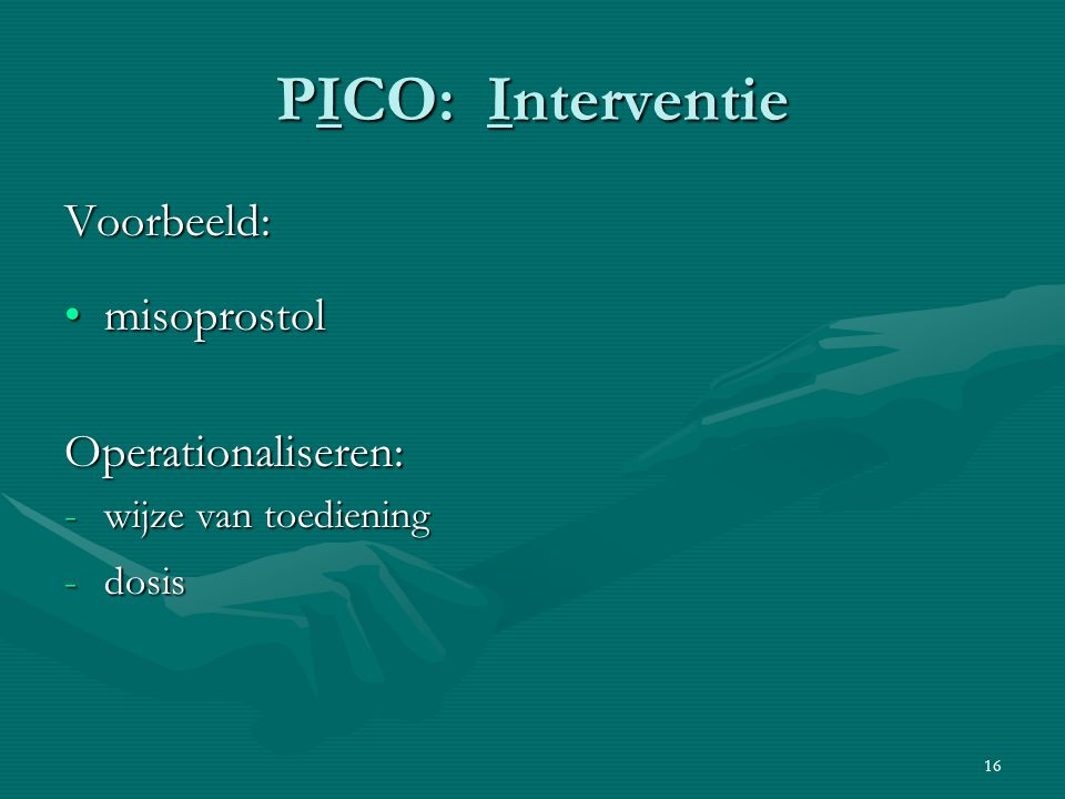 16 PICO: Interventie Voorbeeld: misoprostolmisoprostolOperationaliseren: -wijze van toediening -dosis