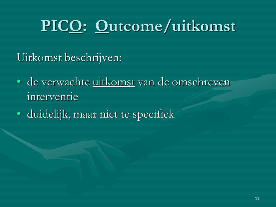 19 PICO: Outcome/uitkomst Uitkomst beschrijven: de verwachte uitkomst van de omschreven interventiede verwachte uitkomst van de omschreven interventie