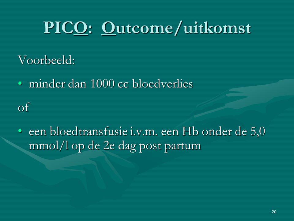 20 PICO: Outcome/uitkomst Voorbeeld: minder dan 1000 cc bloedverliesminder dan 1000 cc bloedverliesof een bloedtransfusie i.v.m. een Hb onder de 5,0 m
