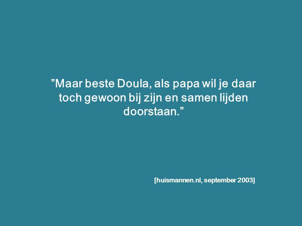 """""""Maar beste Doula, als papa wil je daar toch gewoon bij zijn en samen lijden doorstaan."""" [huismannen.nl, september 2003]"""