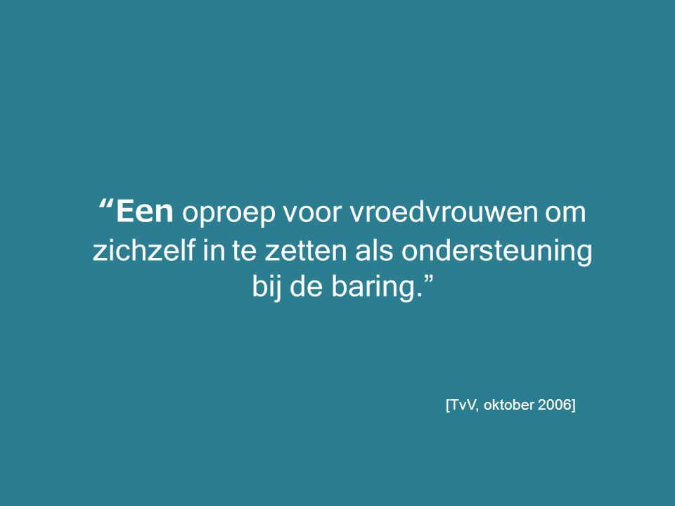 """""""Een oproep voor vroedvrouwen om zichzelf in te zetten als ondersteuning bij de baring."""" [TvV, oktober 2006]"""