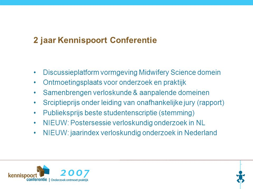2 jaar Kennispoort Conferentie Discussieplatform vormgeving Midwifery Science domein Ontmoetingsplaats voor onderzoek en praktijk Samenbrengen verloskunde & aanpalende domeinen Srciptieprijs onder leiding van onafhankelijke jury (rapport) Publieksprijs beste studentenscriptie (stemming) NIEUW: Postersessie verloskundig onderzoek in NL NIEUW: jaarindex verloskundig onderzoek in Nederland