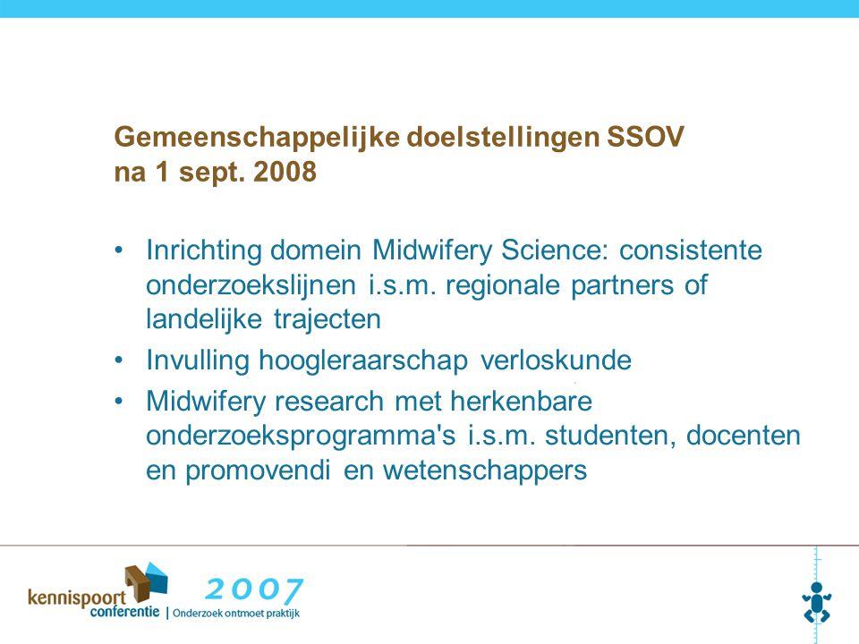 Gemeenschappelijke doelstellingen SSOV na 1 sept. 2008 Inrichting domein Midwifery Science: consistente onderzoekslijnen i.s.m. regionale partners of