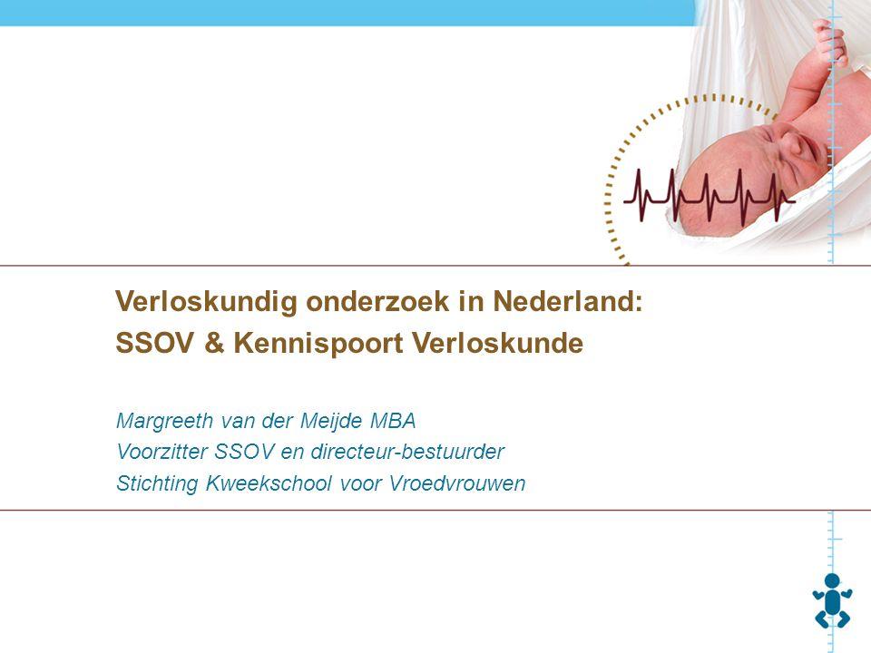 Verloskundig onderzoek in Nederland: SSOV & Kennispoort Verloskunde Margreeth van der Meijde MBA Voorzitter SSOV en directeur-bestuurder Stichting Kwe