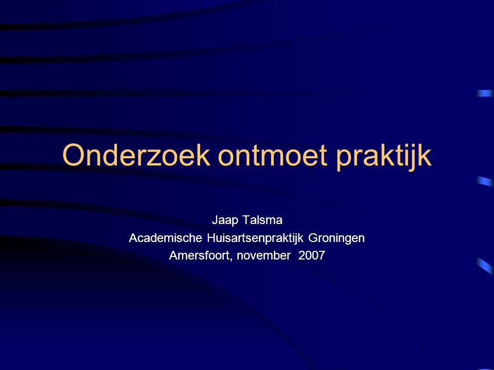 Onderzoek ontmoet praktijk Jaap Talsma Academische Huisartsenpraktijk Groningen Amersfoort, november 2007