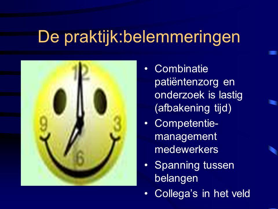De praktijk:belemmeringen Combinatie patiëntenzorg en onderzoek is lastig (afbakening tijd) Competentie- management medewerkers Spanning tussen belang