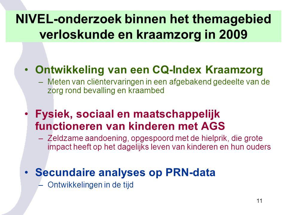 11 NIVEL-onderzoek binnen het themagebied verloskunde en kraamzorg in 2009 Ontwikkeling van een CQ-Index Kraamzorg –Meten van cliëntervaringen in een afgebakend gedeelte van de zorg rond bevalling en kraambed Fysiek, sociaal en maatschappelijk functioneren van kinderen met AGS –Zeldzame aandoening, opgespoord met de hielprik, die grote impact heeft op het dagelijks leven van kinderen en hun ouders Secundaire analyses op PRN-data –Ontwikkelingen in de tijd