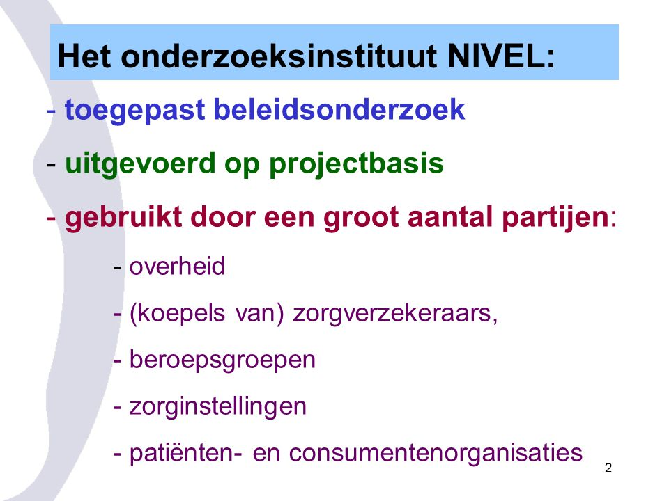 2 - toegepast beleidsonderzoek - uitgevoerd op projectbasis - gebruikt door een groot aantal partijen: - overheid - (koepels van) zorgverzekeraars, - beroepsgroepen - zorginstellingen - patiënten- en consumentenorganisaties Het onderzoeksinstituut NIVEL:
