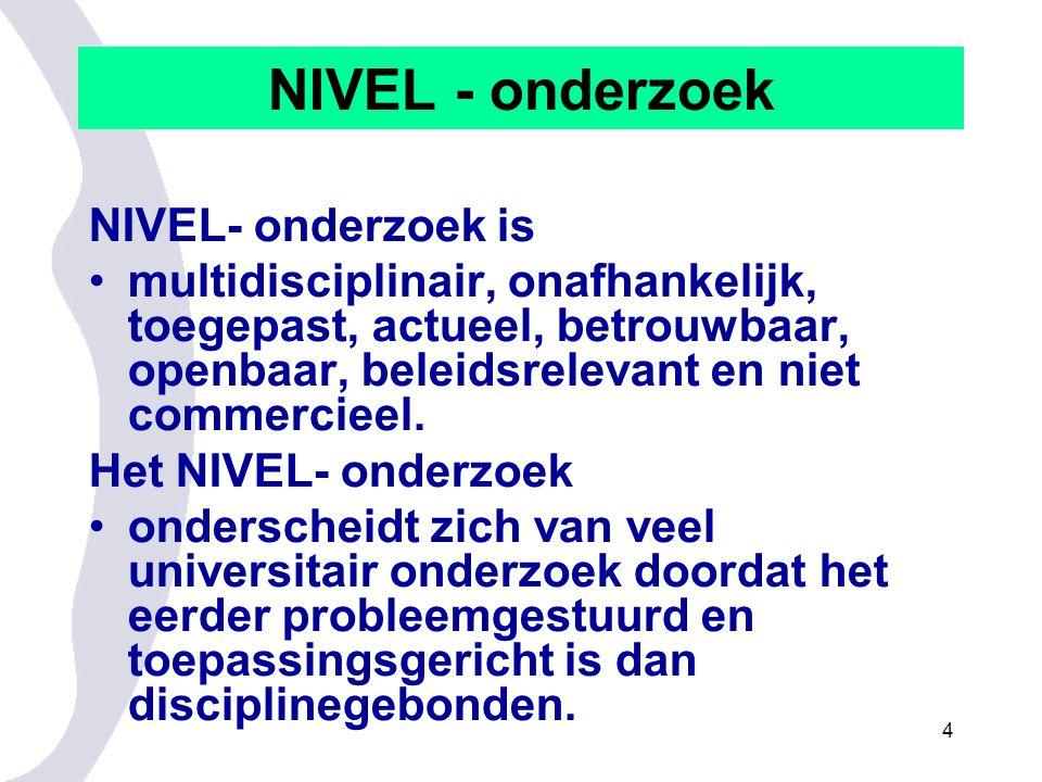 4 NIVEL - onderzoek NIVEL- onderzoek is multidisciplinair, onafhankelijk, toegepast, actueel, betrouwbaar, openbaar, beleidsrelevant en niet commercieel.