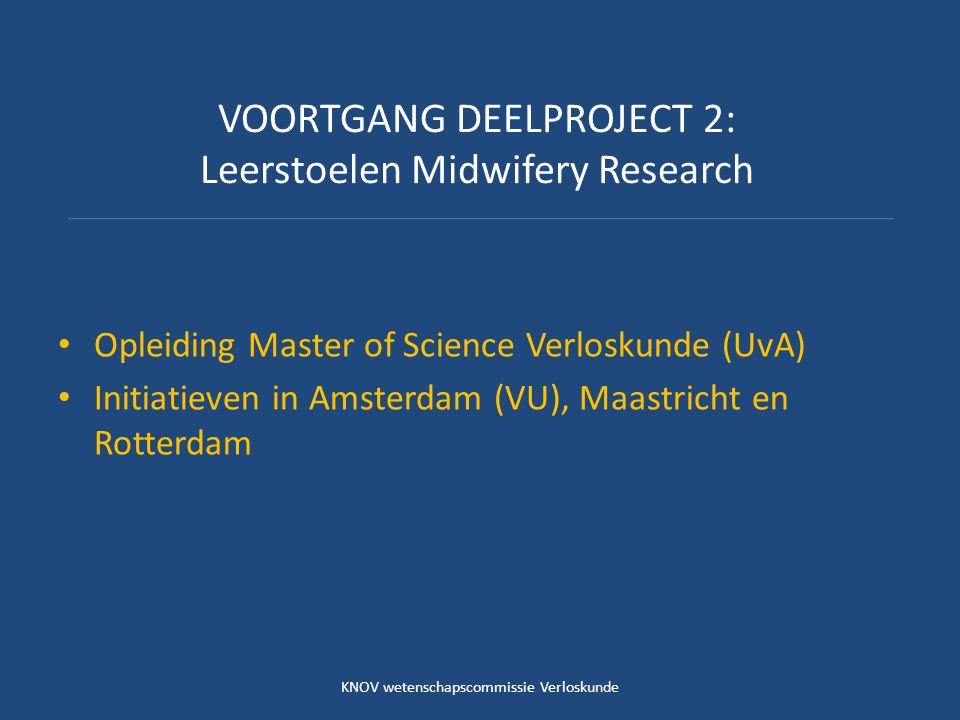 VOORTGANG DEELPROJECT 2: Leerstoelen Midwifery Research Opleiding Master of Science Verloskunde (UvA) Initiatieven in Amsterdam (VU), Maastricht en Rotterdam KNOV wetenschapscommissie Verloskunde