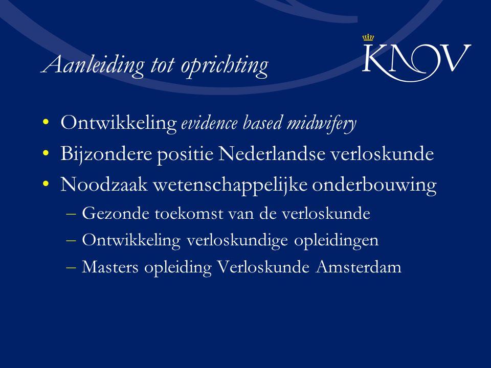 Aanleiding tot oprichting Ontwikkeling evidence based midwifery Bijzondere positie Nederlandse verloskunde Noodzaak wetenschappelijke onderbouwing – Gezonde toekomst van de verloskunde – Ontwikkeling verloskundige opleidingen – Masters opleiding Verloskunde Amsterdam
