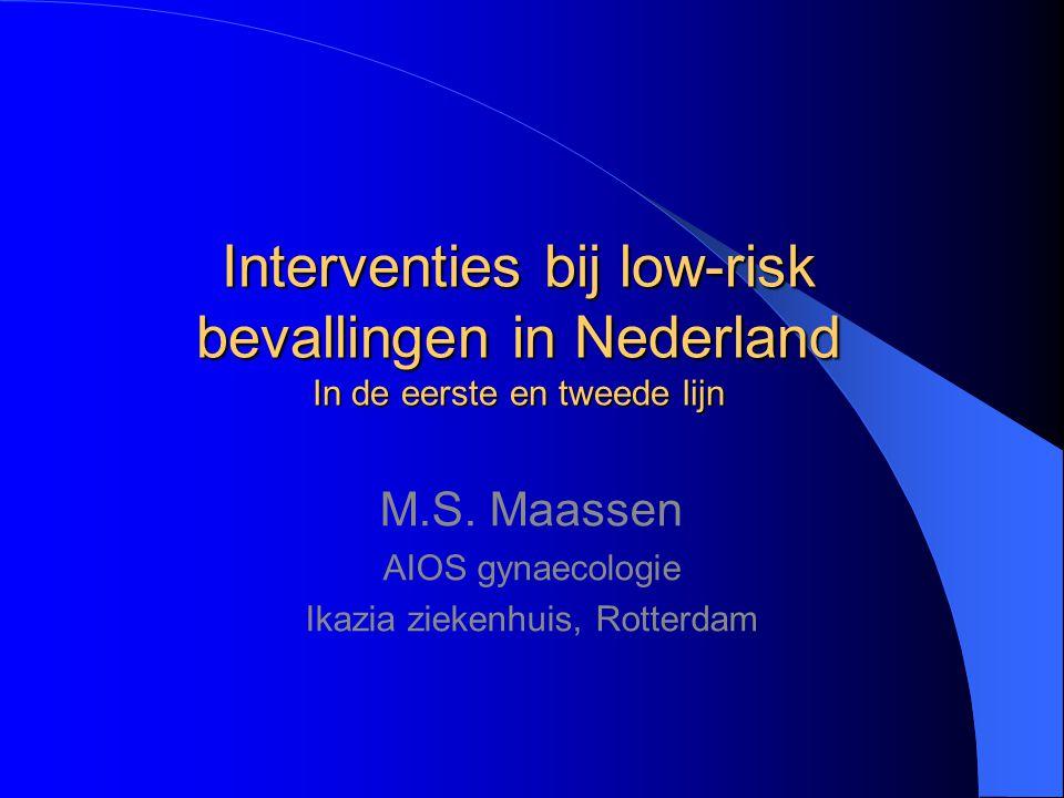 Interventies bij low-risk bevallingen in Nederland In de eerste en tweede lijn M.S. Maassen AIOS gynaecologie Ikazia ziekenhuis, Rotterdam