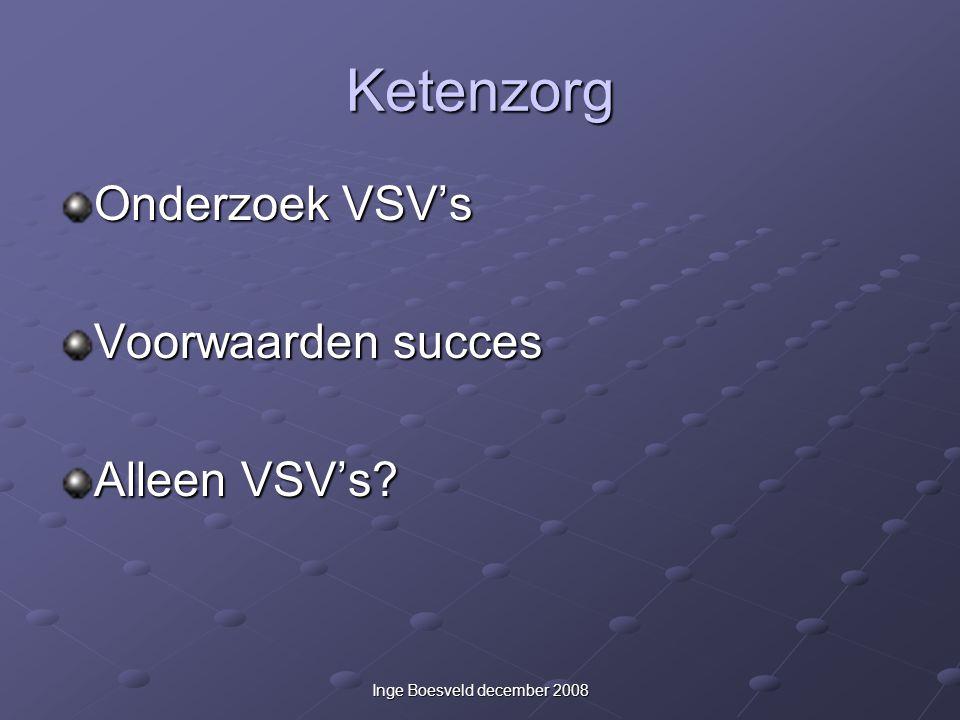 Inge Boesveld december 2008 Ketenzorg Onderzoek VSV's Voorwaarden succes Alleen VSV's?