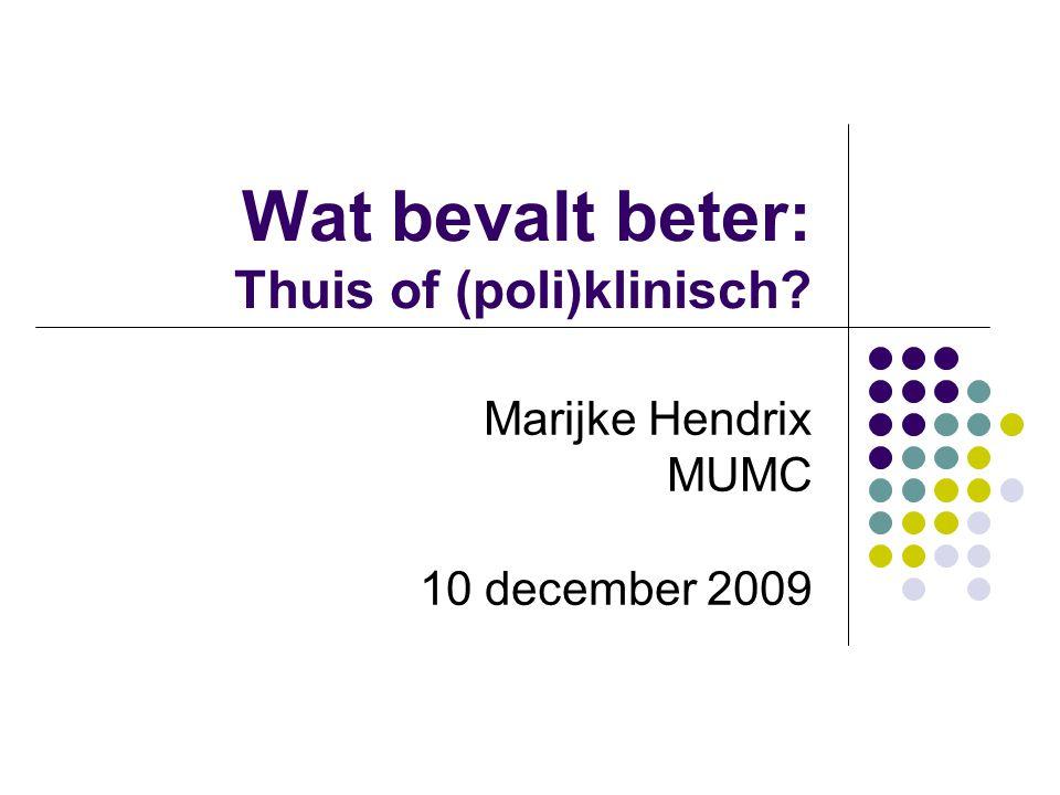 Wat bevalt beter: Thuis of (poli)klinisch? Marijke Hendrix MUMC 10 december 2009