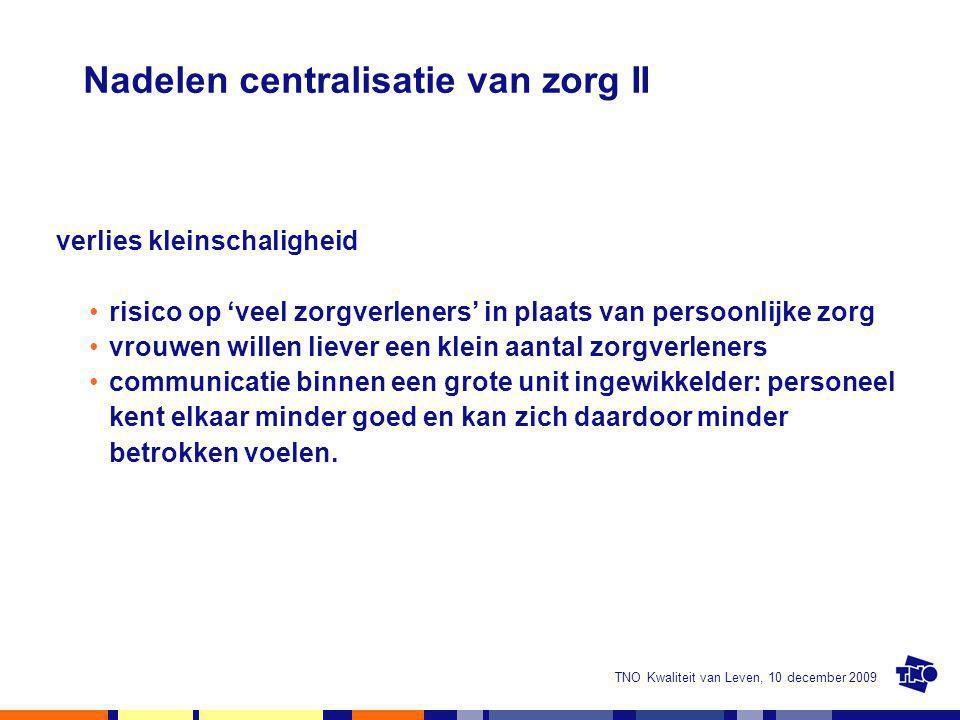 TNO Kwaliteit van Leven, 10 december 2009 Nadelen centralisatie van zorg II verlies kleinschaligheid risico op 'veel zorgverleners' in plaats van pers
