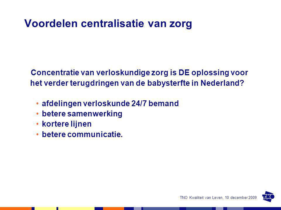 TNO Kwaliteit van Leven, 10 december 2009 Voordelen centralisatie van zorg Concentratie van verloskundige zorg is DE oplossing voor het verder terugdr