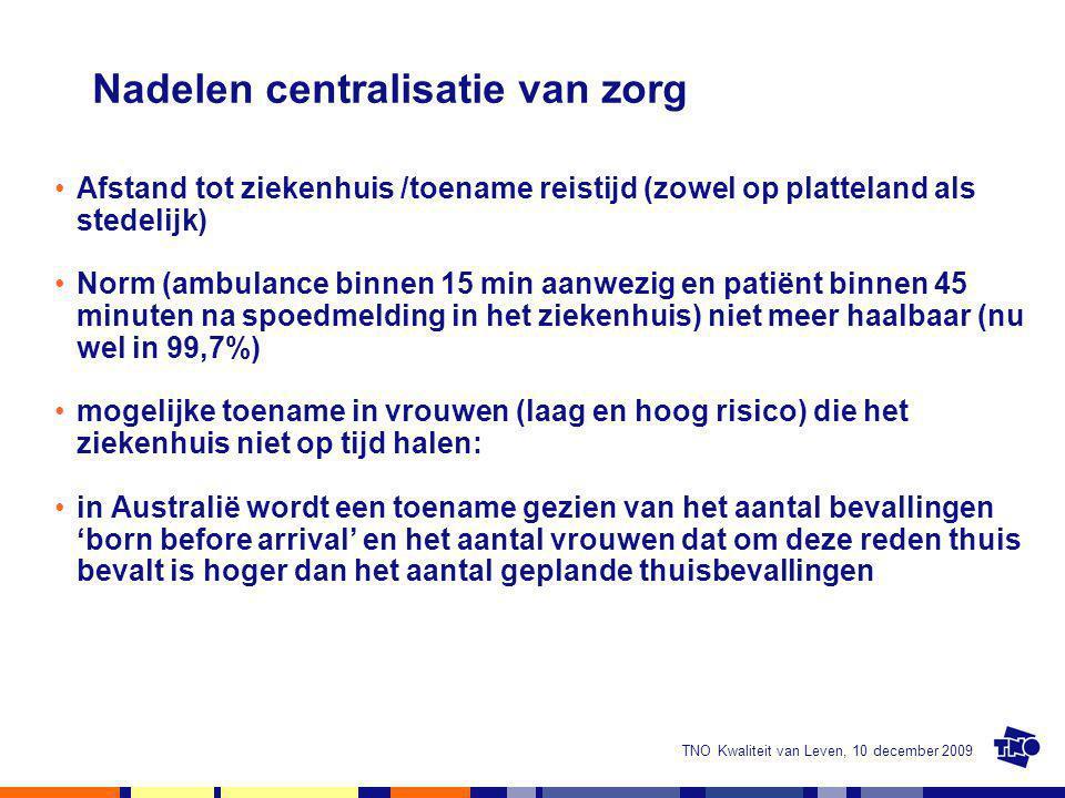 TNO Kwaliteit van Leven, 10 december 2009 Nadelen centralisatie van zorg Afstand tot ziekenhuis /toename reistijd (zowel op platteland als stedelijk)