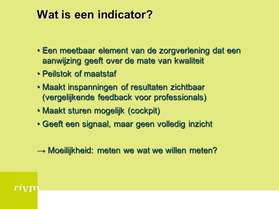Wat is een indicator? Een meetbaar element van de zorgverlening dat een aanwijzing geeft over de mate van kwaliteitEen meetbaar element van de zorgver