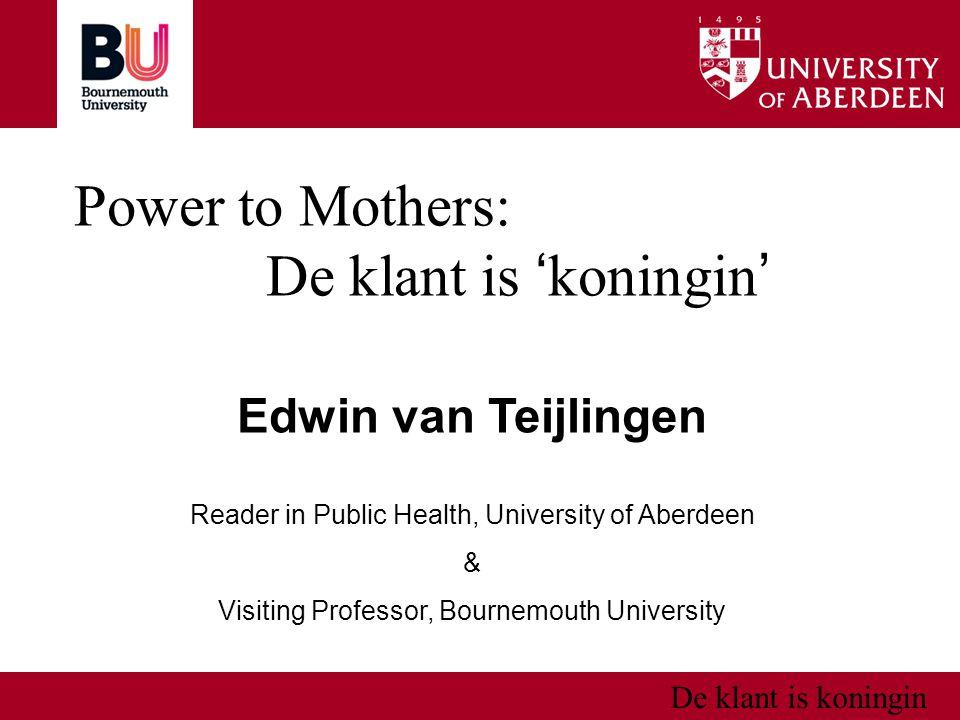 De klant is koningin Power to Mothers: De klant is ' koningin ' Edwin van Teijlingen Reader in Public Health, University of Aberdeen & Visiting Professor, Bournemouth University