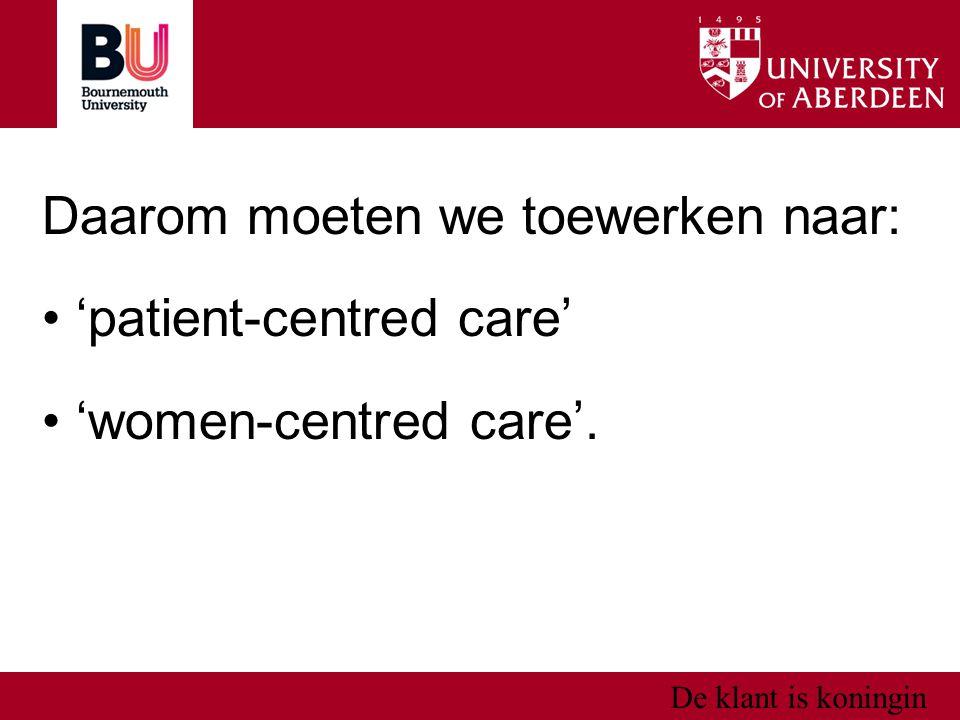 De klant is koningin Daarom moeten we toewerken naar: 'patient-centred care' 'women-centred care'.