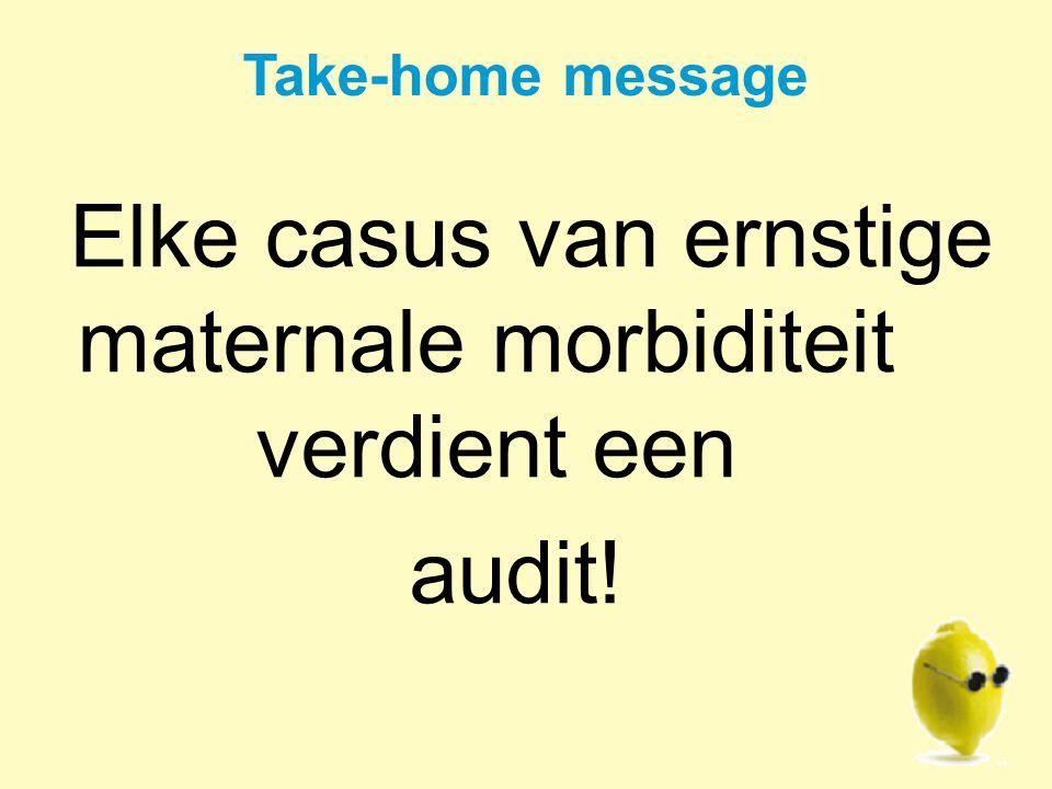 Take-home message Elke casus van ernstige maternale morbiditeit verdient een audit!