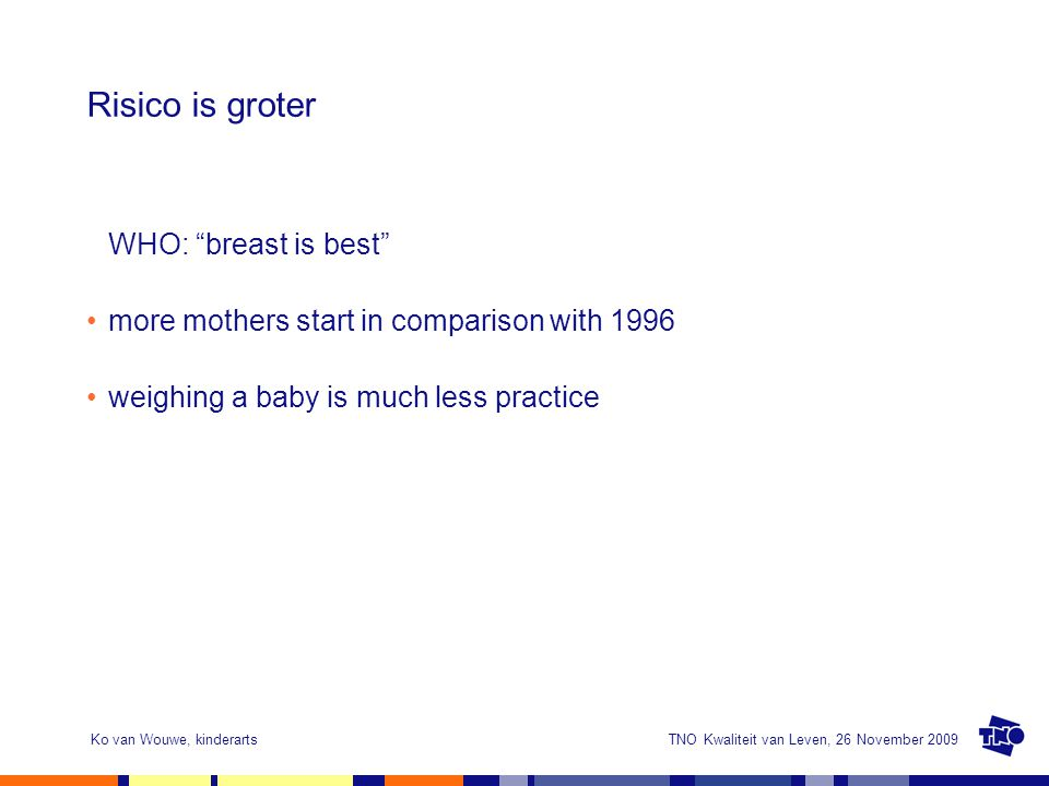 "TNO Kwaliteit van Leven, 26 November 2009Ko van Wouwe, kinderarts Risico is groter WHO: ""breast is best"" more mothers start in comparison with 1996 we"