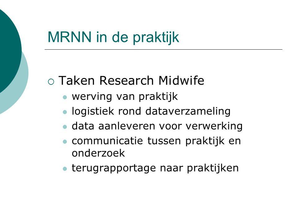 MRNN in de praktijk  Taken Research Midwife werving van praktijk logistiek rond dataverzameling data aanleveren voor verwerking communicatie tussen praktijk en onderzoek terugrapportage naar praktijken