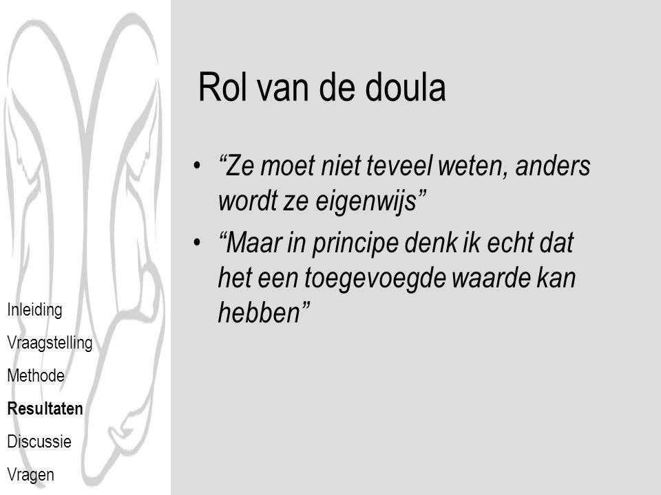 Rol van de doula Ze moet niet teveel weten, anders wordt ze eigenwijs Maar in principe denk ik echt dat het een toegevoegde waarde kan hebben Inleiding Vraagstelling Methode Resultaten Discussie Vragen