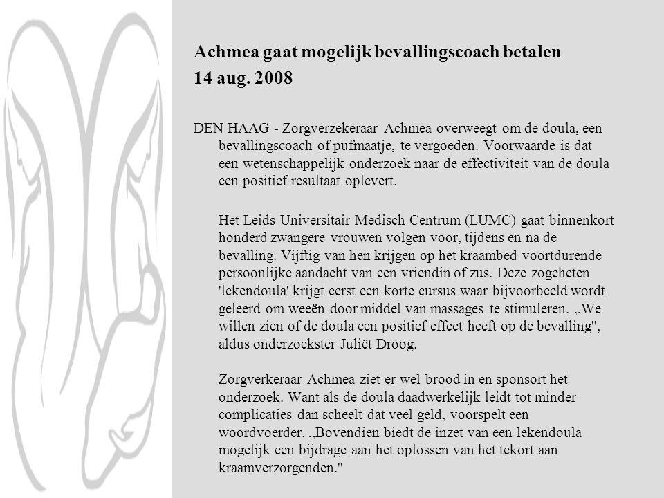 Achmea gaat mogelijk bevallingscoach betalen 14 aug. 2008 DEN HAAG - Zorgverzekeraar Achmea overweegt om de doula, een bevallingscoach of pufmaatje, t