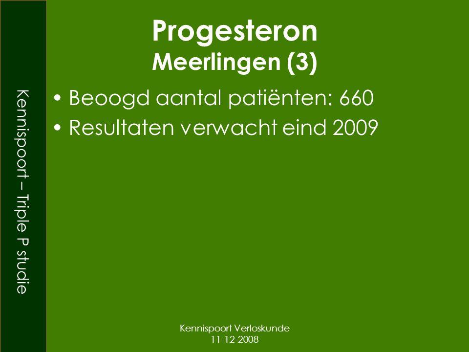 Kennispoort – Triple P studie Kennispoort Verloskunde 11-12-2008 Progesteron Meerlingen (3) Beoogd aantal patiënten: 660 Resultaten verwacht eind 2009