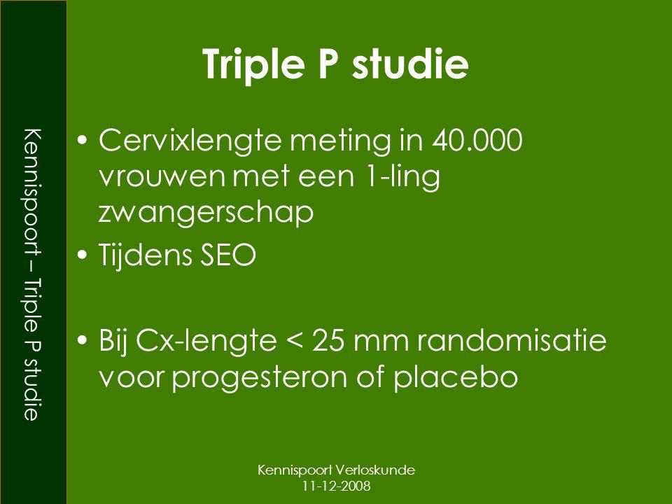 Kennispoort – Triple P studie Kennispoort Verloskunde 11-12-2008 Triple P studie Cervixlengte meting in 40.000 vrouwen met een 1-ling zwangerschap Tijdens SEO Bij Cx-lengte < 25 mm randomisatie voor progesteron of placebo