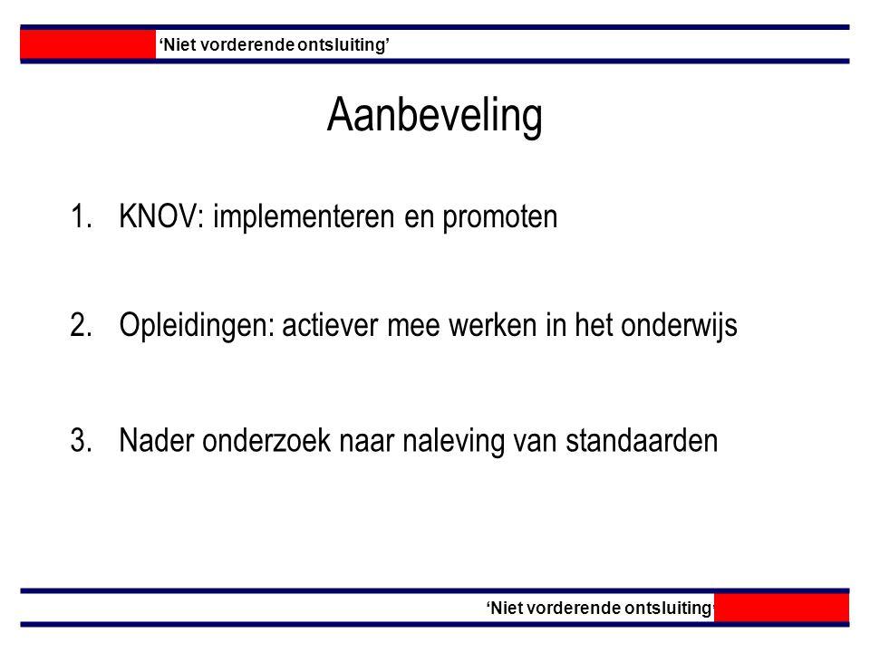 Aanbeveling 1.KNOV: implementeren en promoten 'Niet vorderende ontsluiting' 2.Opleidingen: actiever mee werken in het onderwijs 3.Nader onderzoek naar naleving van standaarden