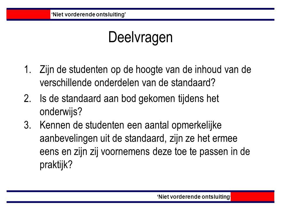 Deelvragen 'Niet vorderende ontsluiting' 1.Zijn de studenten op de hoogte van de inhoud van de verschillende onderdelen van de standaard.