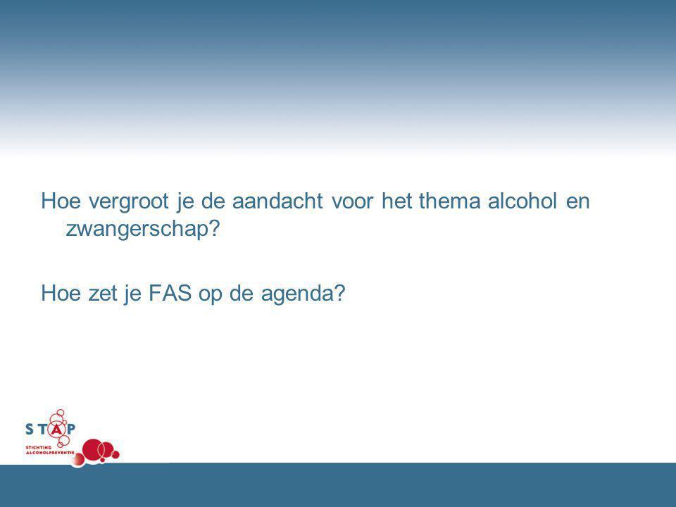 Hoe vergroot je de aandacht voor het thema alcohol en zwangerschap? Hoe zet je FAS op de agenda?