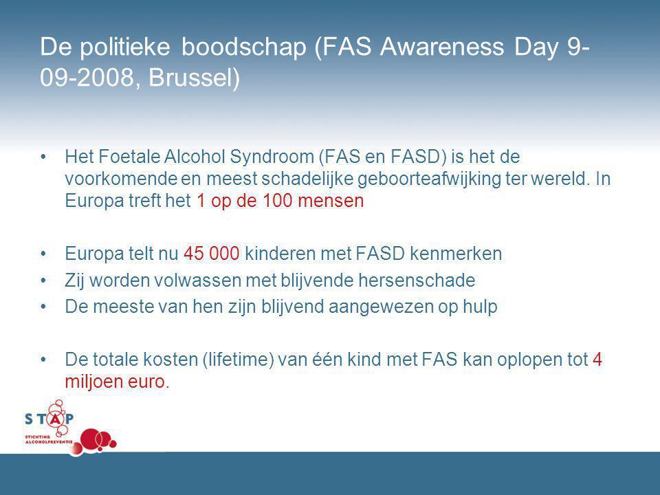 De politieke boodschap (FAS Awareness Day 9- 09-2008, Brussel) Het Foetale Alcohol Syndroom (FAS en FASD) is het de voorkomende en meest schadelijke g