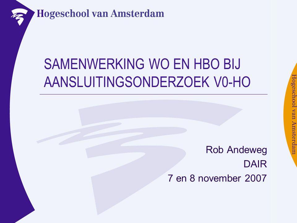 SAMENWERKING WO EN HBO BIJ AANSLUITINGSONDERZOEK V0-HO Rob Andeweg DAIR 7 en 8 november 2007