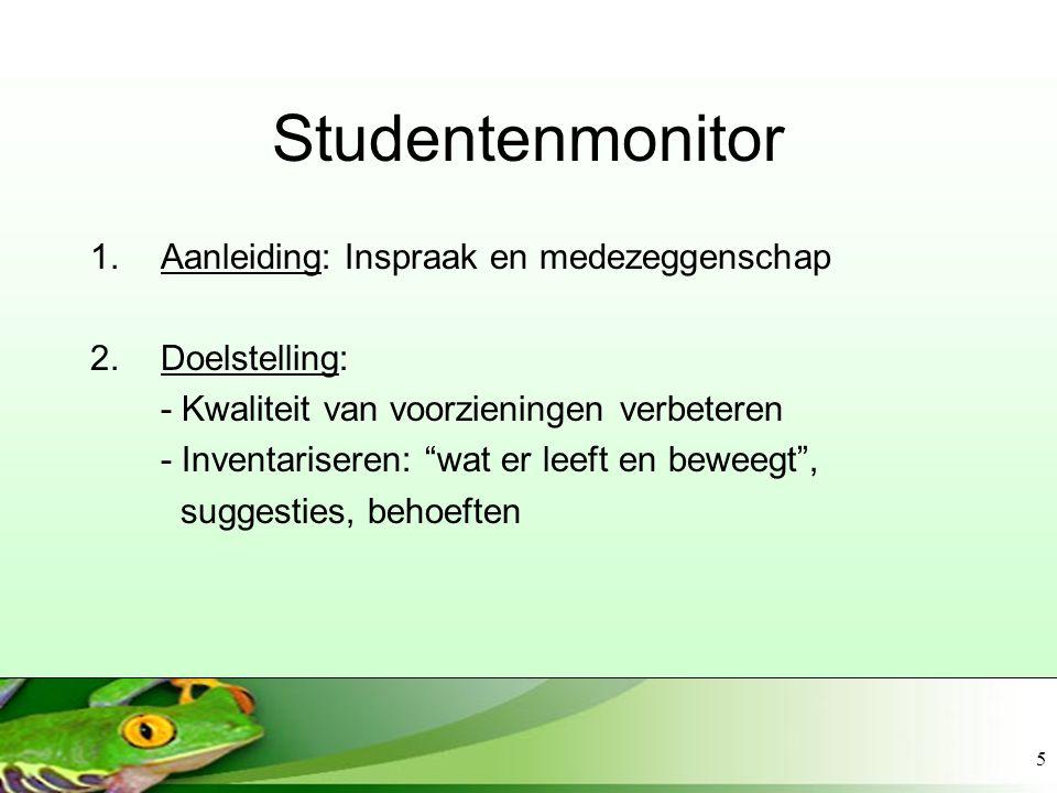 5 Studentenmonitor 1.Aanleiding: Inspraak en medezeggenschap 2.Doelstelling: - Kwaliteit van voorzieningen verbeteren - Inventariseren: wat er leeft en beweegt , suggesties, behoeften