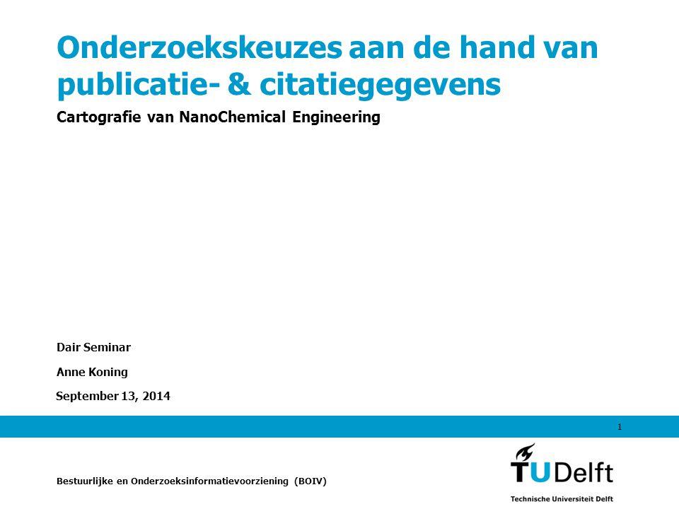 September 13, 2014 1 Onderzoekskeuzes aan de hand van publicatie- & citatiegegevens Cartografie van NanoChemical Engineering Dair Seminar Anne Koning Bestuurlijke en Onderzoeksinformatievoorziening (BOIV)