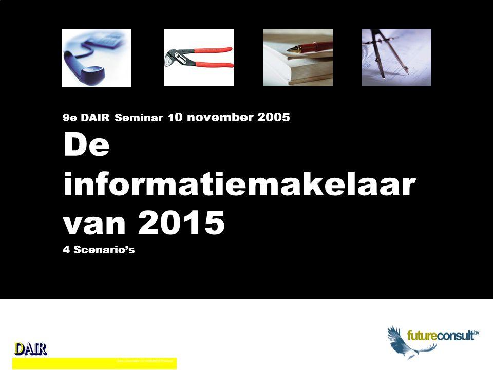 9e DAIR Seminar 1 0 november 2005 De informatiemakelaar van 2015 4 Scenario's
