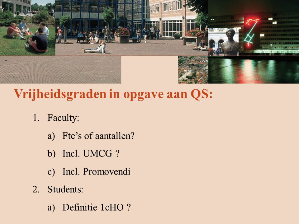 Vrijheidsgraden in opgave aan QS: 1.Faculty: a)Fte's of aantallen? b)Incl. UMCG ? c)Incl. Promovendi 2.Students: a)Definitie 1cHO ?