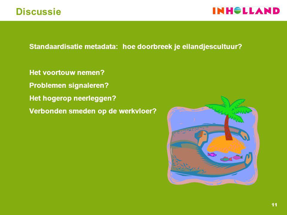 11 Discussie Standaardisatie metadata: hoe doorbreek je eilandjescultuur? Het voortouw nemen? Problemen signaleren? Het hogerop neerleggen? Verbonden