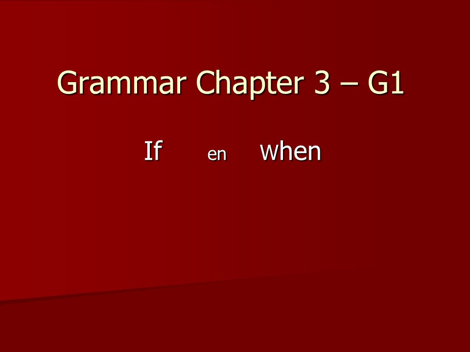 Grammar Chapter 3 – G1 If en W hen