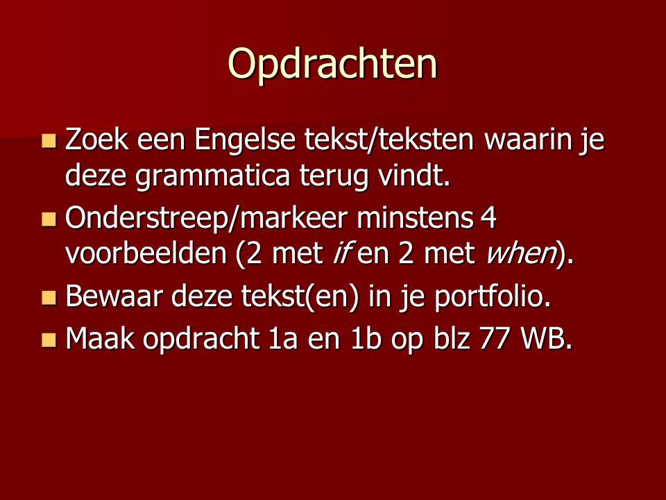 Opdrachten Zoek een Engelse tekst/teksten waarin je deze grammatica terug vindt. Onderstreep/markeer minstens 4 voorbeelden (2 met if en 2 met when).