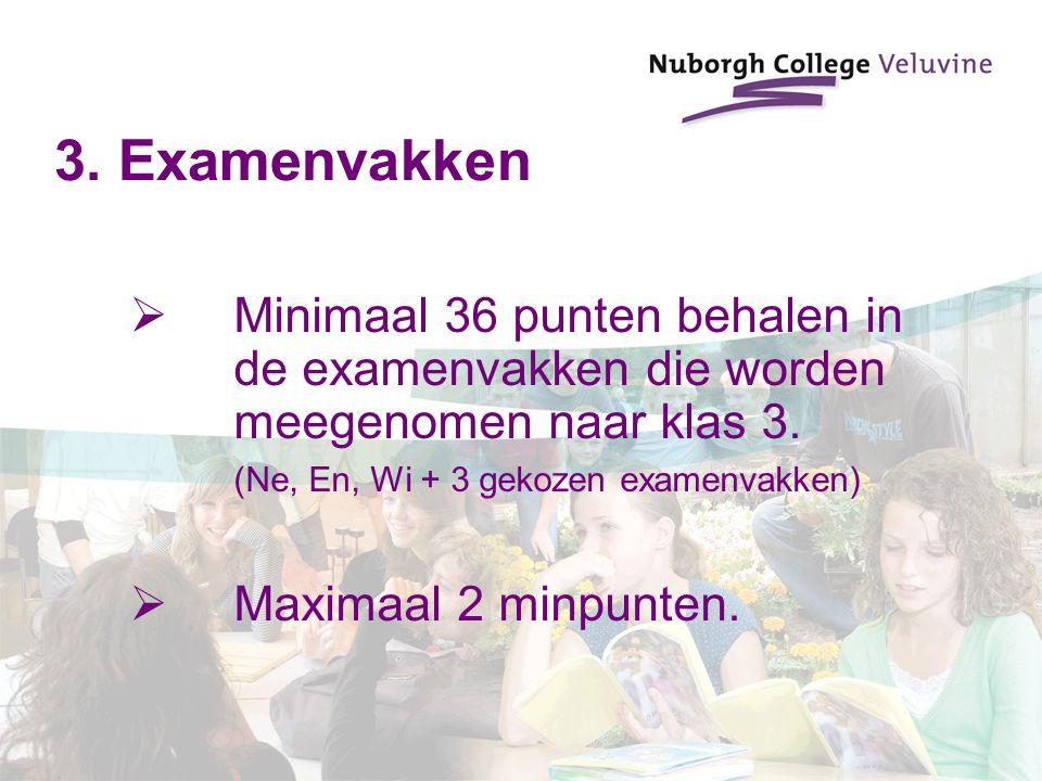 3. Examenvakken  Minimaal 36 punten behalen in de examenvakken die worden meegenomen naar klas 3. (Ne, En, Wi + 3 gekozen examenvakken)  Maximaal 2
